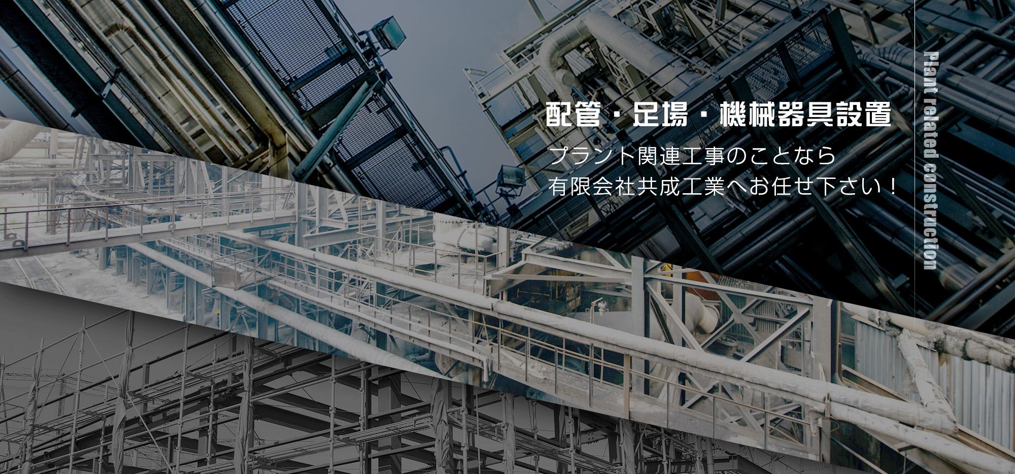 配管・足場・機械器具設置 プラント関連工事のことなら 有限会社共成工業へお任せ下さい!